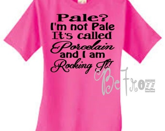 Pale? I'm not pale. It's called Porcelain and I'm rocking it! Custom shirt. Gift idea!