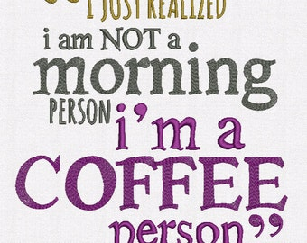 Saying I Just Realized I am Not a Morning Person I am a Coffee Person Is Machine Embroidery Design digital INSTANT DOWNLOAD