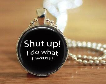 Shut Up! I Do What I Want! Pendant Keychain Necklace Jewelry