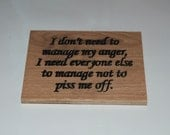 I don't need to manage my anger, I need everyone else to manage not to piss me off. - Hand painted plaque - 15102