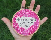 Home is where your mom is - Hand Embroidered Hoop Art
