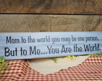 Sign for Mom. Mom to the world you may be one person.... But to Me...You Are the World. Distressed & Antiqued. See Our Other Mom Signs