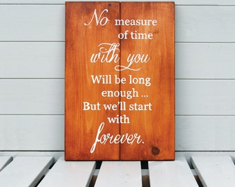 No Measure Of Time With You Will Be Long Enough, But We'll Start With Forever - Wooden Sign