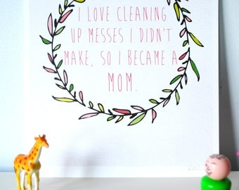 I Love Cleaning Up Messes I Didn't Make, So I Became A Mom Print
