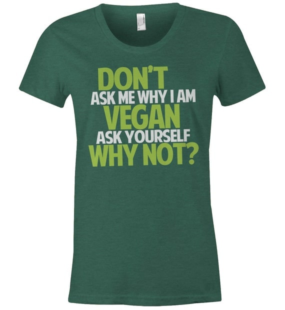 Why Don T We What Am I: Women's Vegan T Shirt Don't Ask Me Why I Am Vegan
