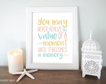 You May Never Realize the Value of a Moment Until it Becomes a Memory 8x10 Printable