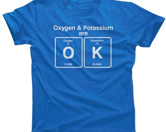 Oxygen and Potassium are OK Chemistry Shirt - Periodic Table Shirt - Chemistry Teacher - Chemist Gift (See SIZING CHART in Item Details)