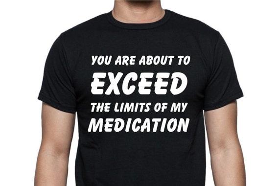 Exceed medication shirt, funny shirt, funny unisex shirt, LOL shirt, statement shirt, hilarious t-shirt, gag gift shirt, adult funny shirt