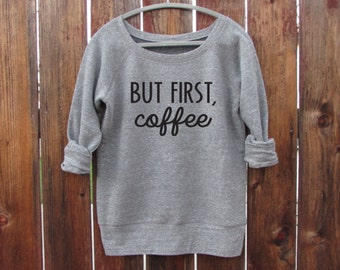 BUT FIRST Coffee Slouchy Wideneck Pullover Sweatshirt. Coffee Shirt. Starbucks. Fleece Sweater. Coffee Drinker. Coffee Sweashirt. WorkItWear