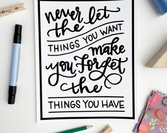 Never Let The Things You Want Make You Forget The Things You Have - Inspirational gratitude Quote Print motivational hand lettered Print