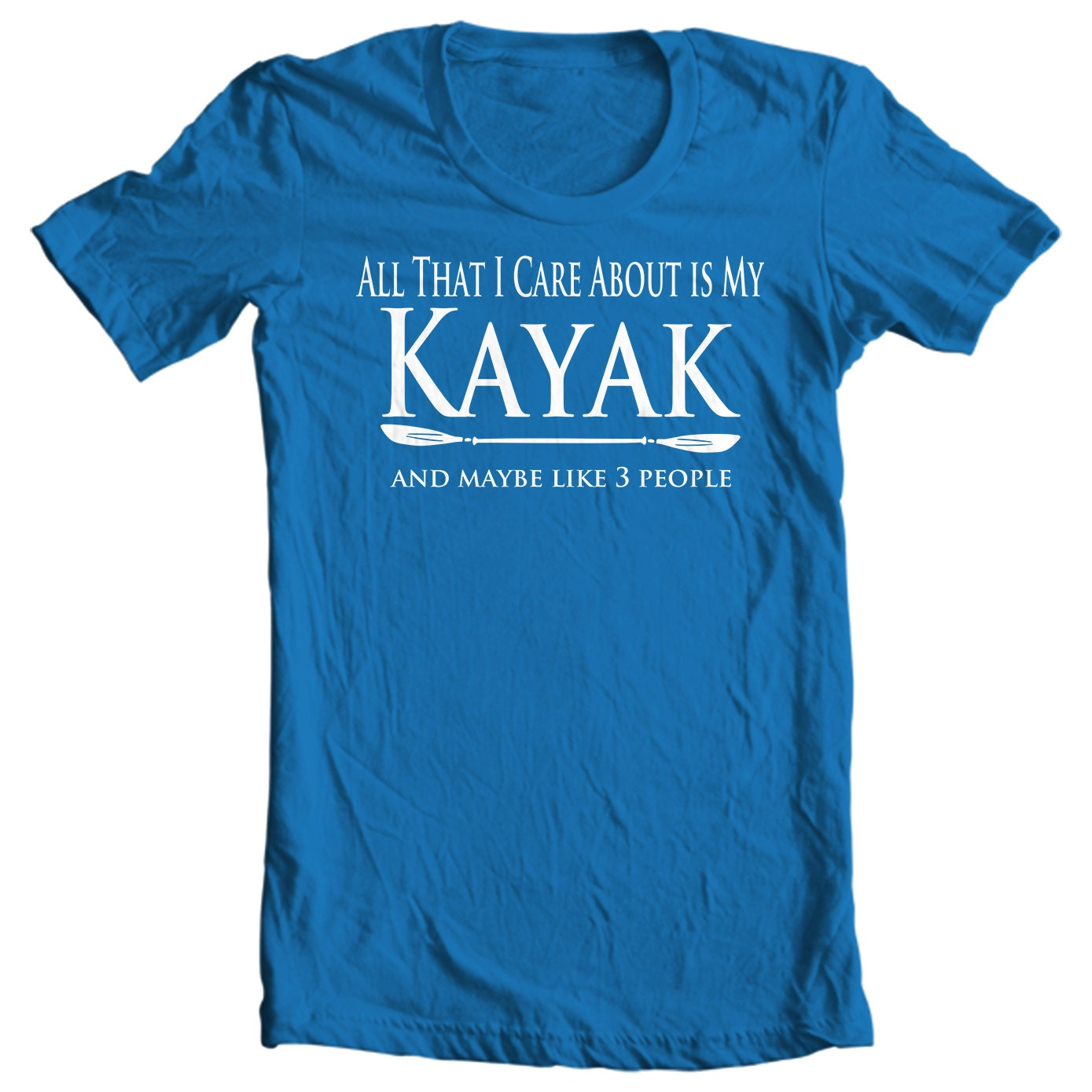 Kayak T-shirt - All That I Care About Is My Kayak And Maybe Like Three People - Paddle Life Kayaking T-shirt