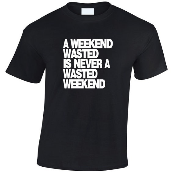 A Weekend Wasted is never a Wasted Weekend funny cool tshirt perfect for nights out with the lads