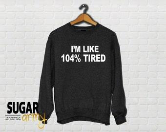Tumblr sweatshirt, popular tumblr quotes on sweatshirts, tired sweatshirt, 104% tired sweatshirt, funny sweatshirt, tumblr sweater