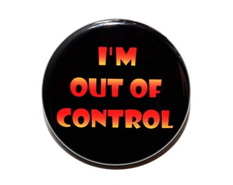 I'm Out Of Control - Pinback Button Badge 1 1/2 inch 1.5
