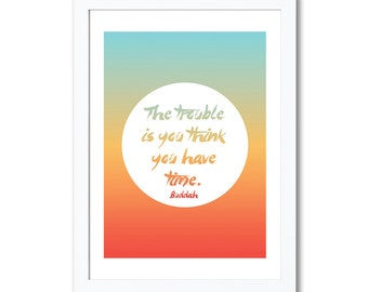 """Inspiring wall print, """"The Trouble is, You Think You Have Time"""", Buddah A4 8x10"""" A3 or 11x14"""" printed colourful"""