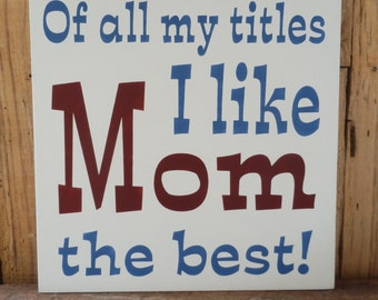 Of all my titles I like Mom the best, 11 X 11 hand painted sign, Sign for Mom, Mothers Day Sign, Mom, Mothers Day Gift