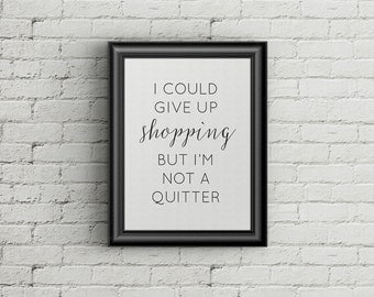 I Could Give Up Shopping But I'm Not a Quitter Printer