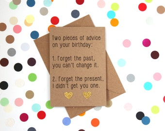 Funny Birthday card: 2 pieces of advice on your birthday 1.Forget the past you can't change it. 2. Forget your present I didn't get you one