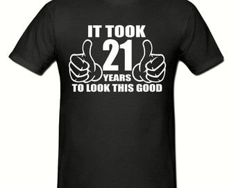 It took 21 years to look this good t shirt,Any year,men's t shirt sizes small- 2xl,birthday gift,birthday t shirt
