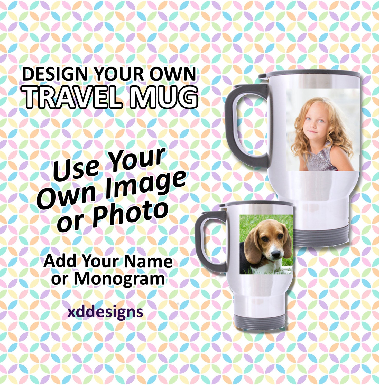 Design Your Own Travel Mug Custom Mug Personalized And