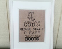Burlap Print - Burlap Sign - Unless You're God or George Strait Please Take Off Your Boots - Country Sign - Boot Sign - Western Home Decor