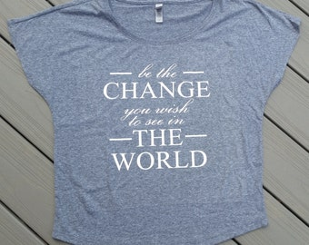 Custom Quote Relaxed Fit Womens Short Sleeve Triblend - Be the Change you wish to see in the world- Inspirational Shirt