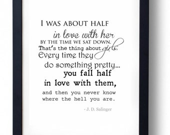 I was about half in love with her by the time we sat down. J. D. Salinger, Catcher and the Rye Quote Print