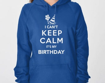 Custom Birthday Shirt | I Can't Keep Calm It's My Birthday Sweatshirt | Birthday Hoodie | Adult Birthday Clothing, Birthday Shirt Women Men