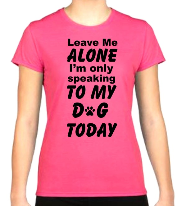 leave me alone dog shirt, funny shirt, LOL shirt, popular shirt, birthday gift shirt, ladies shirt, ladies princess shirt,  gag gift,