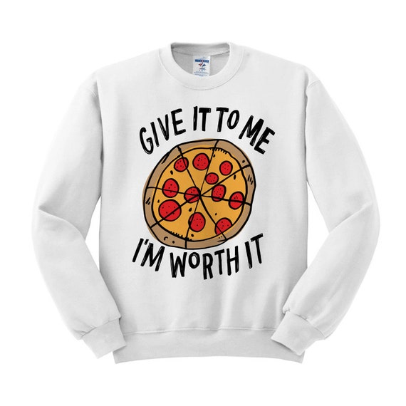 Crewneck - Give it to me I'm Worth it (Pizza) - Sweater Jumper Pullover Funny Saying Phrase Slogan Quote Womens Ladies Outfit Oversized