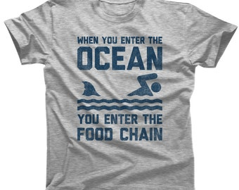 When You Enter the Ocean You Enter the Food Chain Shark Shirt - Shark Week - Shark Lover Gift (See SIZING CHART in Item Details)