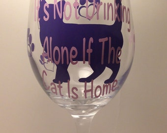 """Cat Lover's Wine Glass- """"It's Not Drinking Alone if the Cat is Home""""  Wine Glass- 20oz Stemmed or Stemless Wine Glass- Funny Cat Wine Glass"""