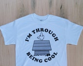 I'm Through Being Cool Tee Shirt [FRONT PRINT]