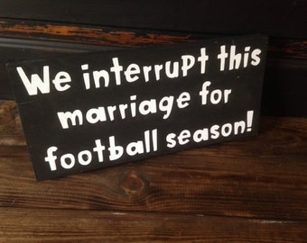 We interupt this marriage for football season, sign