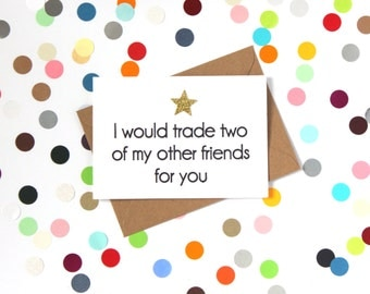 Funny birthday card, Funny friend birthday card, Funny friendship card, Funny card: I would trade two of my other friends for you.