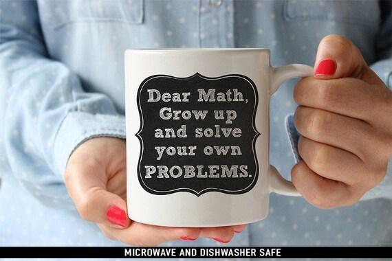 Coffee Mug Dear Math Grow Up And Solve Your Own Problems Coffee Mug - Funny Math Coffee Cup
