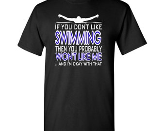 If You Don't Like Swimming Then You Probably Won't Like Me And I'm Okay With That t-shirt - Swimmer t-shirt - Swimming t-shirt