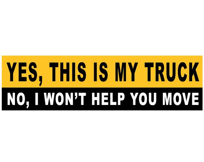 Yes, This is My Truck. No, I Won't Help You Move Decal Vinyl or Magnet Bumper Sticker