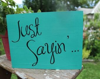 Just Sayin hand painted wood sign, sarcastic sign, fun sign