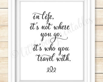 In life it's not where you go, it's who you travel with printable wall art, quote about life, travel, friends, family, gift for friend,