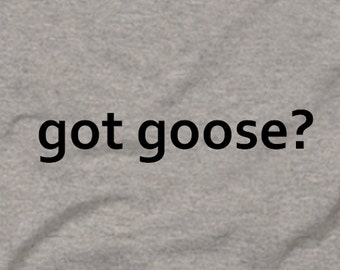 Got Goose? Goose Hunting Bird Waterfowl Funny Tee T-Shirt Gray