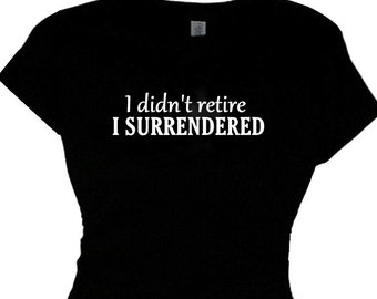 Women's Retirement Tee Shirt Retiring Gift Lady's Retiring T Shirt Womens Retirement Gift Retirement Gag Gift I didn't retire I SURRENDERED