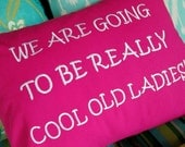 We Are Going To Be Really Cool Old Ladies 12x12 or 12x16 or 16x16 Funny Quote Pillow Cover BFF Old Friends Gift