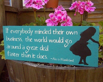 If everybody minded their own business, the world would go round a deal faster than it does - Alice in Wonderland - Wooden Sign