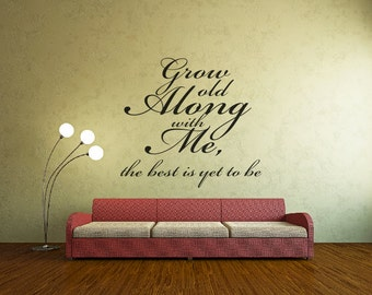 Grow Old Along With Me.............Wall Decal