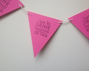 Time To Drink Champagne and Dance on The Table Handmade Bunting various colours