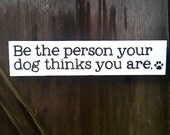 Be the person your dog thinks you are. - Wooden Sign