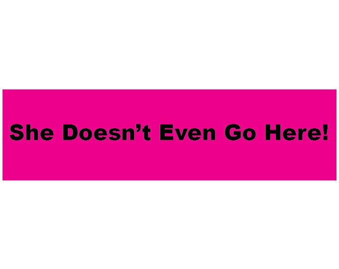 She Doesn't Even Go Here! Decal Vinyl or Magnet Bumper Sticker