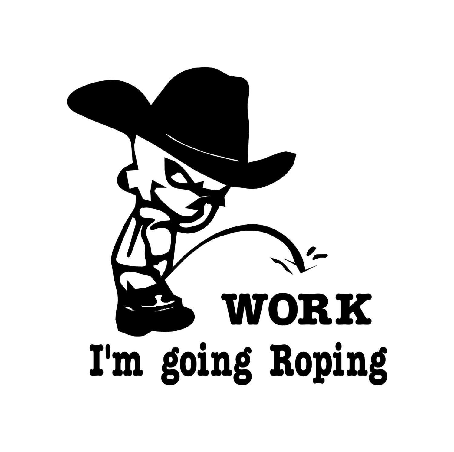 Cowboy Pee On Work Im Going ROPING Decal Vinyl Trailer - Cowboy custom vinyl decals for trucks