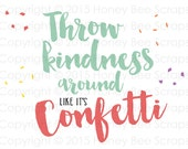 Digital SVG Print and Cut File - Throw Kindness Around like it's Confetti - Instant Digital Download!